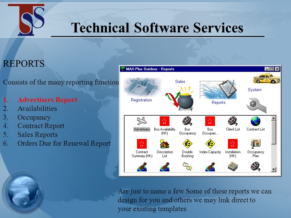 Technical Software Services MAX-Plus Outdoor – SALES Location – By market (country/province/city/district) Physical Attributes – Media Type (eg bus/Poster/Taxi/Subway) – Style (eg Spectacular etc) Rental – enter a minimum and maximum rental range for query optimizer to scan databases for media that fall within that spec Location Attributes – Proximity search, pull back sites that are within a specified distance from your proximities (eg Banks, 100 metres or Hospitals, 1km radius) Restrictions – Can work positive or negative – i.e.
