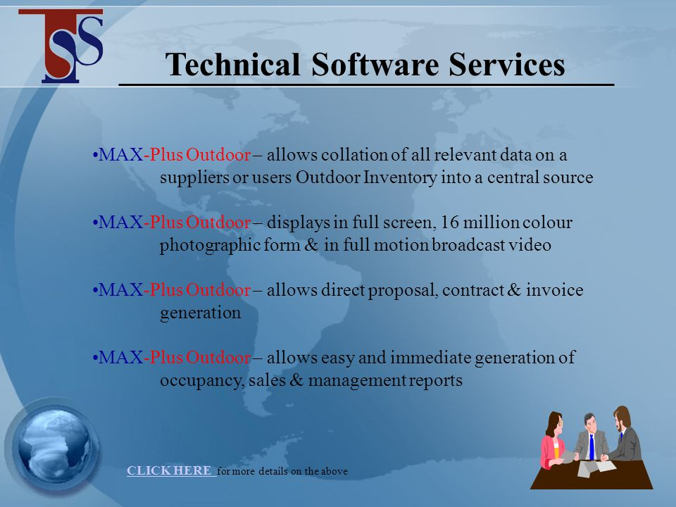 Technical Software Services MAX-Outdoor now provides advertisers and suppliers with all they need for successful outdoor advertising - full site management, sales optimisation and a revenue management system for advertising agencies, suppliers and buyers of outdoor advertising, contract management through to material posting, and financial management for both clients and landowners.