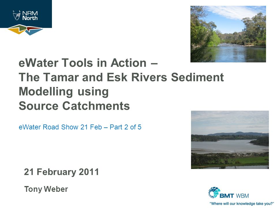 21 February 2011 Tony Weber eWater Tools in Action – The Tamar and Esk Rivers Sediment Modelling using Source Catchments eWater Road Show 21 Feb – Part 2 of 5