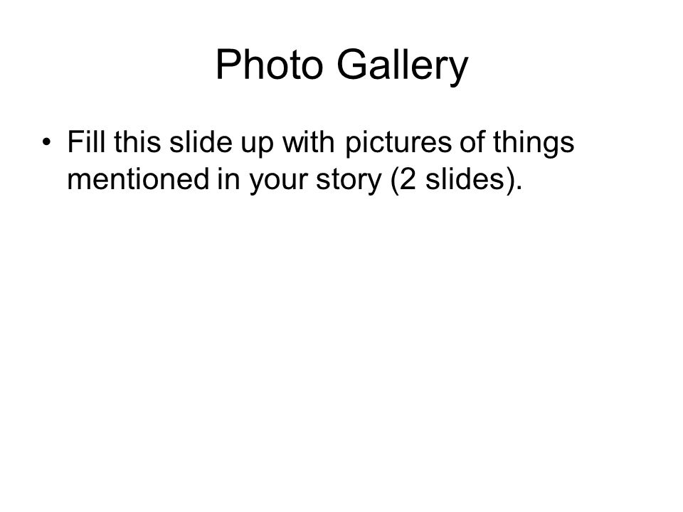 Photo Gallery Fill this slide up with pictures of things mentioned in your story (2 slides).