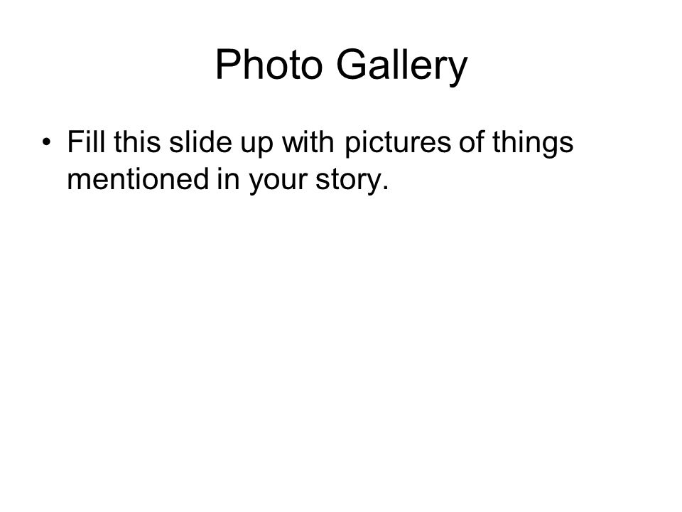 Photo Gallery Fill this slide up with pictures of things mentioned in your story.
