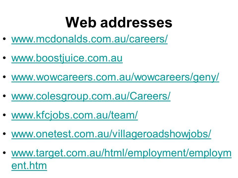 Web addresses www.mcdonalds.com.au/careers/ www.boostjuice.com.au www.wowcareers.com.au/wowcareers/geny/ www.colesgroup.com.au/Careers/ www.kfcjobs.com.au/team/ www.onetest.com.au/villageroadshowjobs/ www.target.com.au/html/employment/employm ent.htmwww.target.com.au/html/employment/employm ent.htm