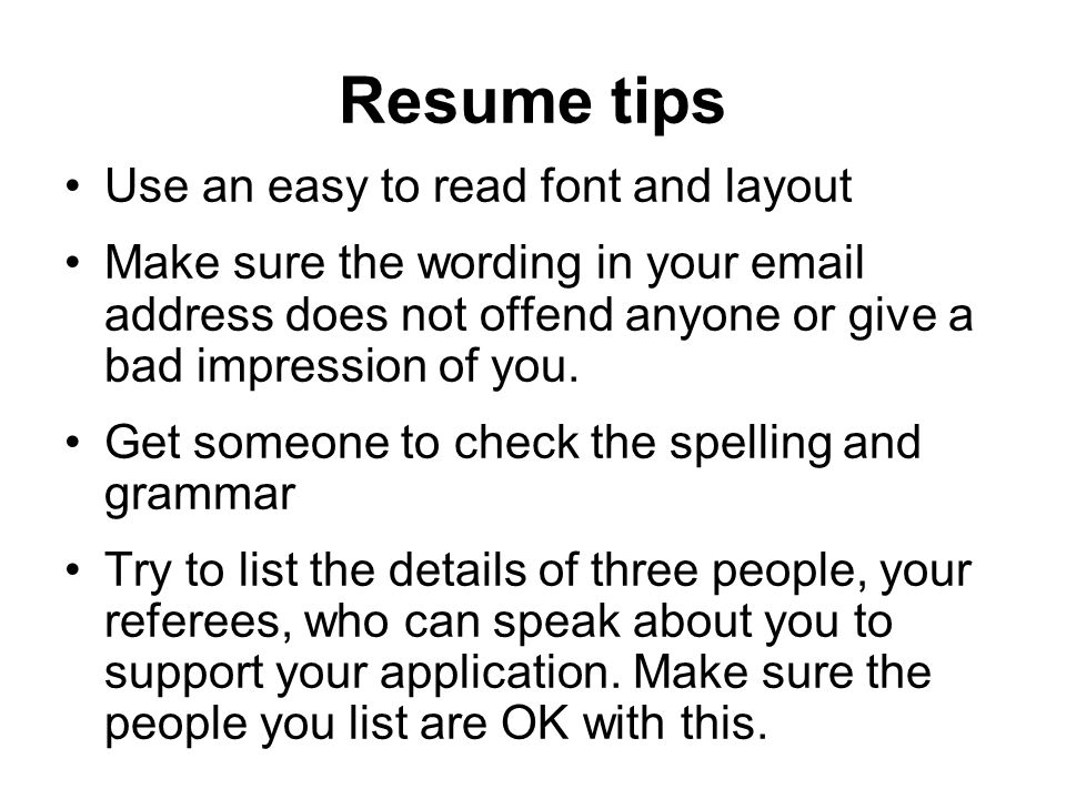 Resume tips Use an easy to read font and layout Make sure the wording in your email address does not offend anyone or give a bad impression of you.