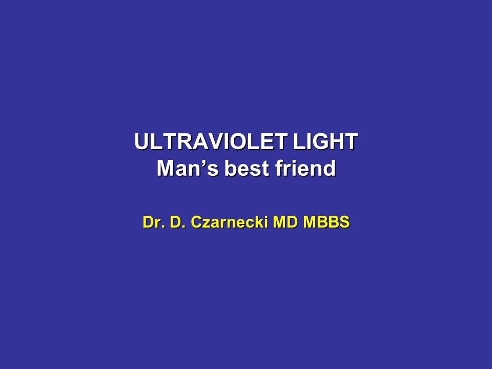 ULTRAVIOLET LIGHT Man's best friend Dr. D. Czarnecki MD MBBS