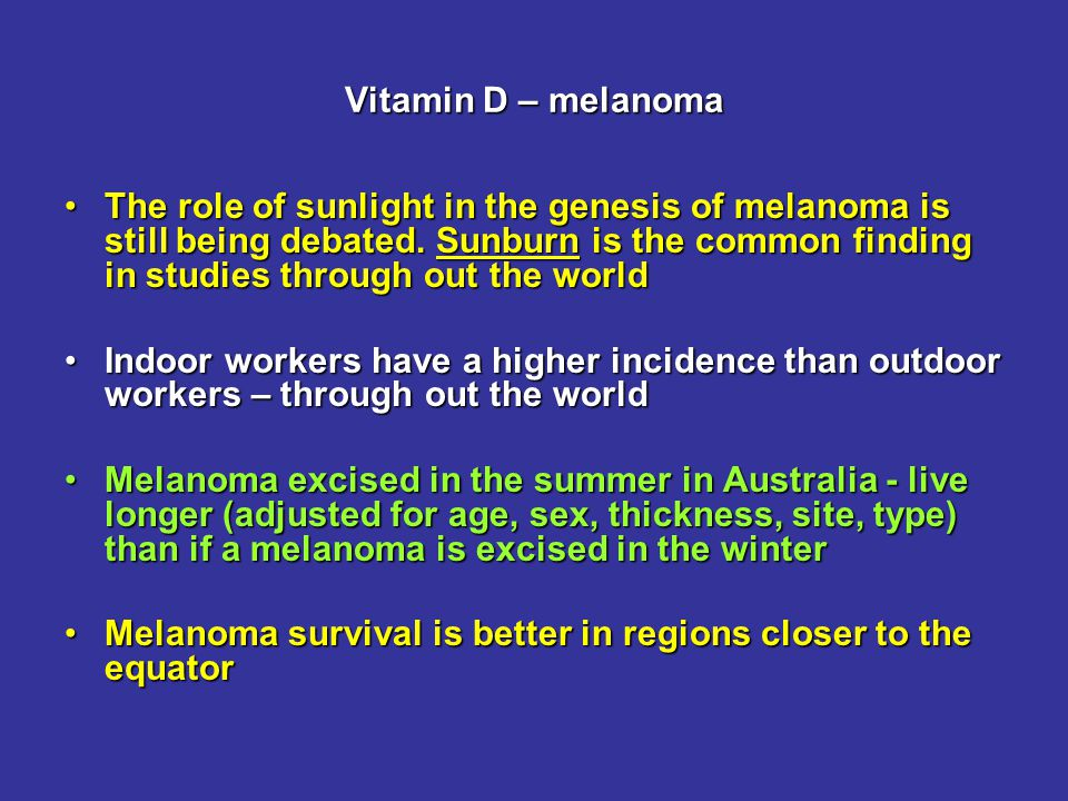Vitamin D – melanoma The role of sunlight in the genesis of melanoma is still being debated.