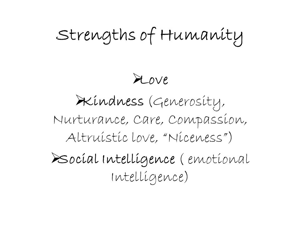 """Strengths of Humanity  Love  Kindness (Generosity, Nurturance, Care, Compassion, Altruistic love, """"Niceness"""")  Social Intelligence ( emotional Inte"""