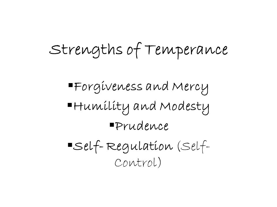 Strengths of Temperance  Forgiveness and Mercy  Humility and Modesty  Prudence  Self- Regulation (Self- Control)