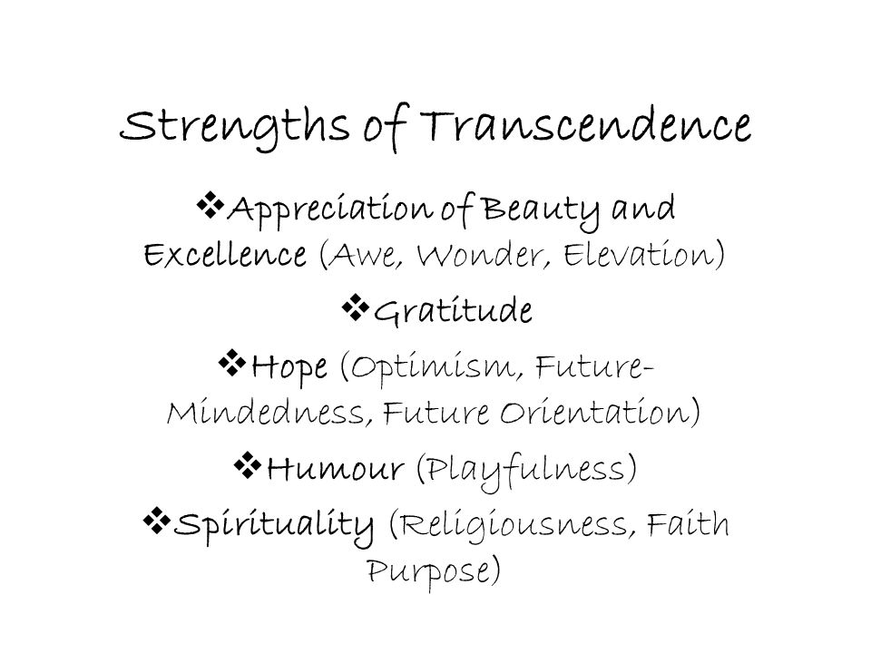 Strengths of Transcendence  Appreciation of Beauty and Excellence (Awe, Wonder, Elevation)  Gratitude  Hope (Optimism, Future- Mindedness, Future O