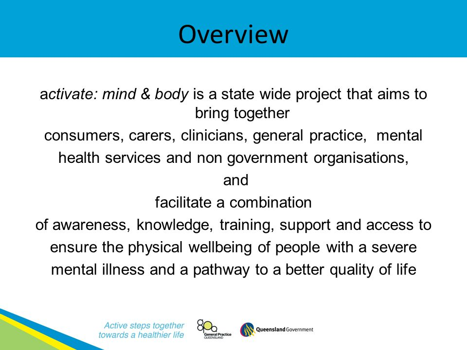 GPQ & Queensland Health Improving the physical and oral health of people with severe mental illness (SMI) Collaboration between General Practice Queensland (GPQ) and Queensland Health Queensland Plan for Mental Health 2007 – 2017 National Mental Health Plan 2009 – 2014