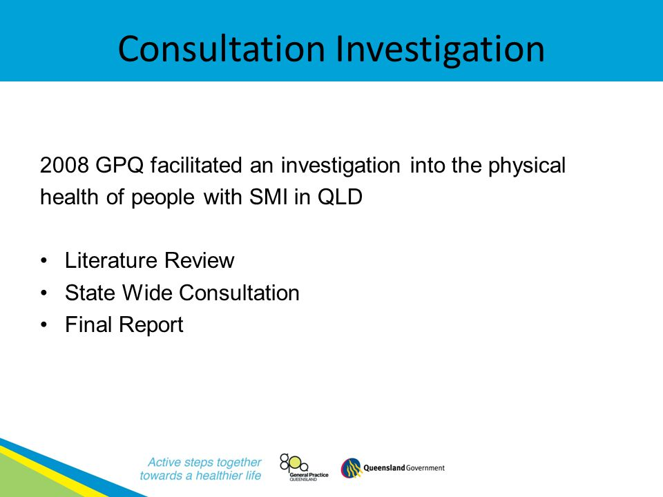 Consultation Investigation 2008 GPQ facilitated an investigation into the physical health of people with SMI in QLD Literature Review State Wide Consultation Final Report