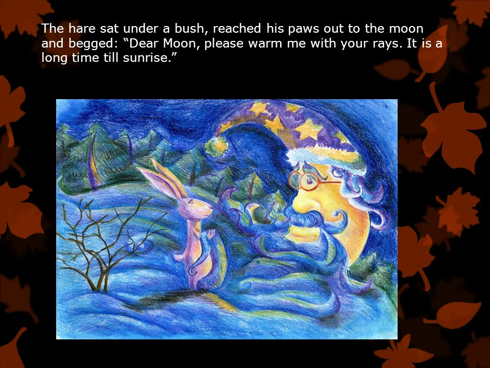 The hare sat under a bush, reached his paws out to the moon and begged: Dear Moon, please warm me with your rays.