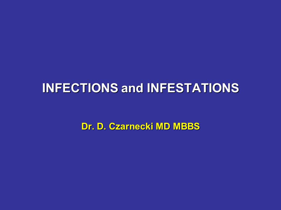 INFECTIONS and INFESTATIONS Dr. D. Czarnecki MD MBBS