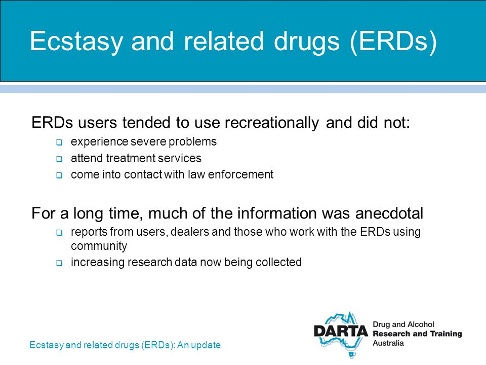 Ecstasy and related drugs (ERDs): An update Not used by 94% of the Australian population  14-19 year olds - 99% have not used in the past 12 months  20-29 year olds - 91% have not used in the past 12 months Short-term effects may include:  euphoria, feeling of well-being  nausea and anxiety- sweating  increased blood pressure and pulse rate  jaw clenching and teeth grinding Methamphetamine