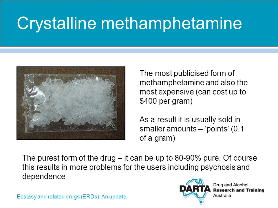 Ecstasy and related drugs (ERDs): An update Crystalline methamphetamine The most publicised form of methamphetamine and also the most expensive (can c