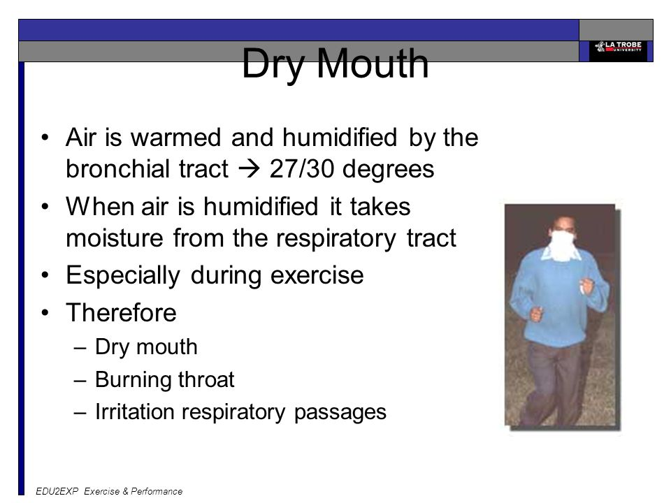 EDU2EXP Exercise & Performance Dry Mouth Air is warmed and humidified by the bronchial tract  27/30 degrees When air is humidified it takes moisture