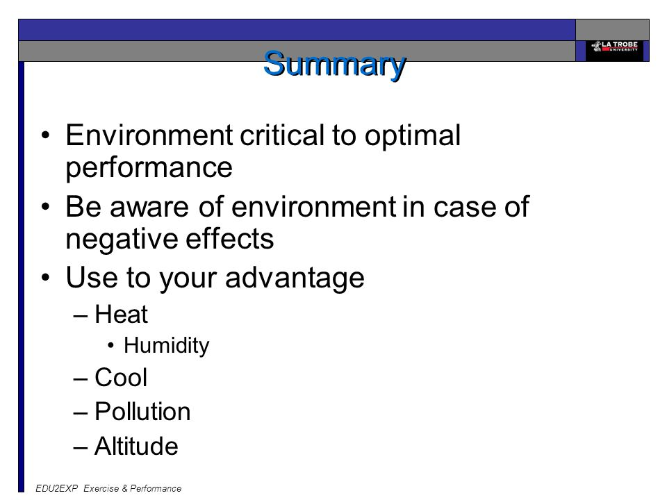 Summary Environment critical to optimal performance Be aware of environment in case of negative effects Use to your advantage –Heat Humidity –Cool –Po