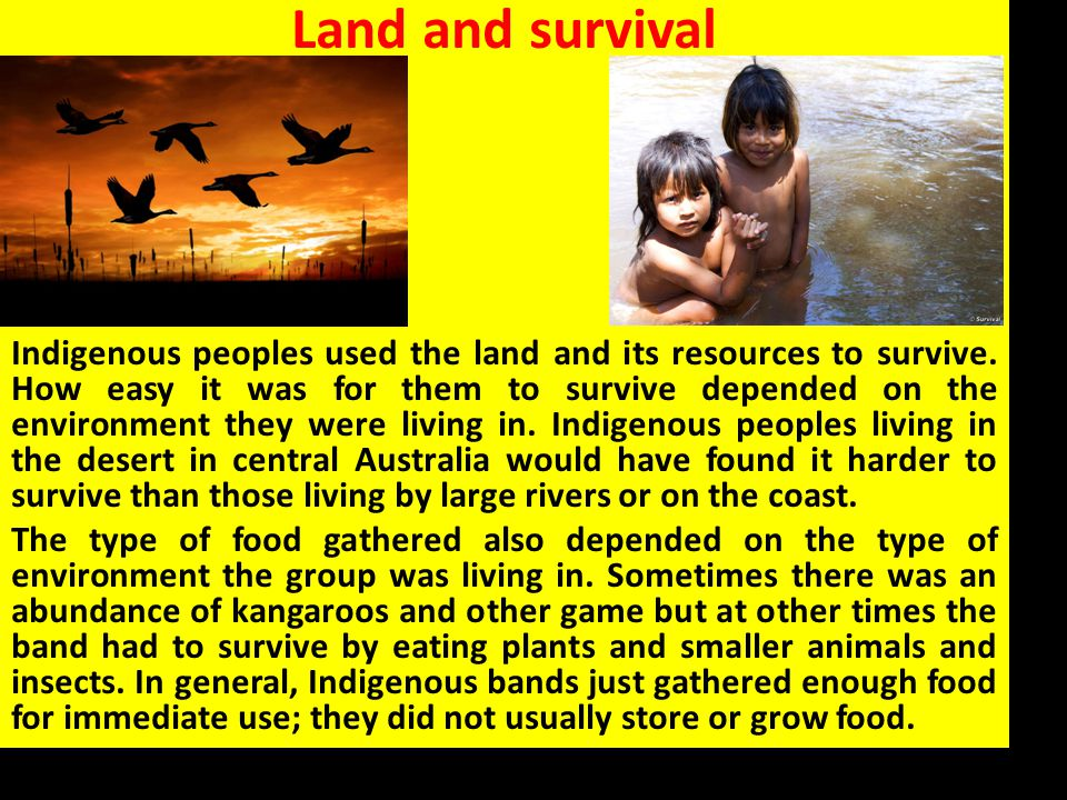 Land and survival Indigenous peoples used the land and its resources to survive. How easy it was for them to survive depended on the environment they