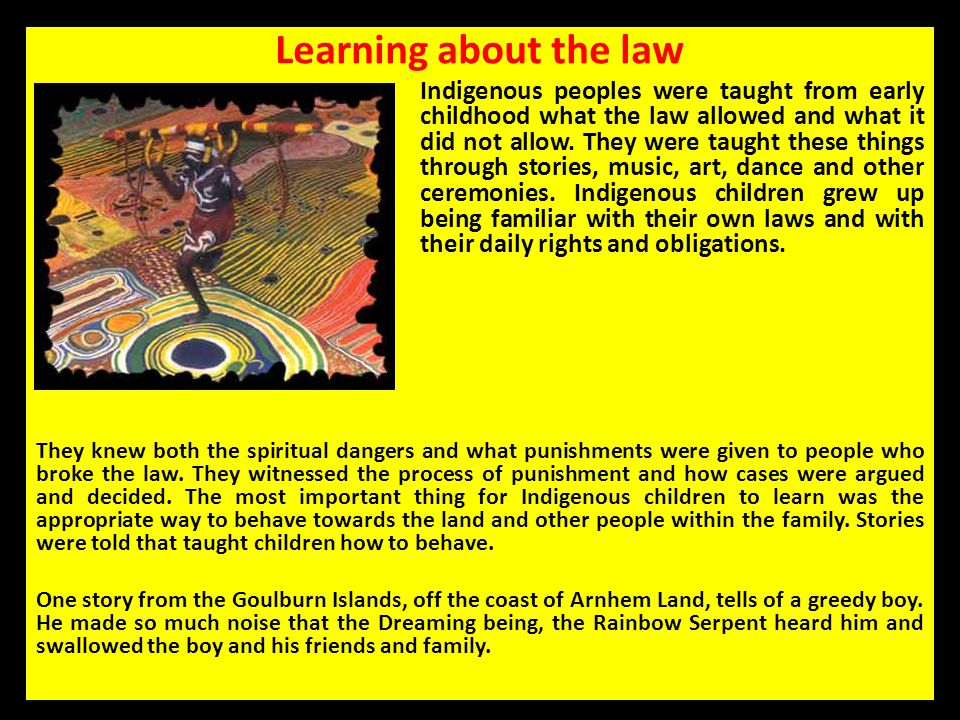 Learning about the law Indigenous peoples were taught from early childhood what the law allowed and what it did not allow. They were taught these thin
