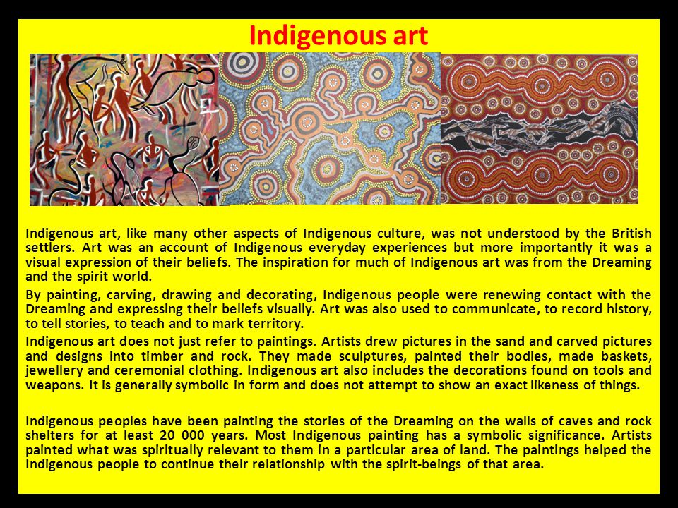Indigenous art Indigenous art, like many other aspects of Indigenous culture, was not understood by the British settlers. Art was an account of Indige