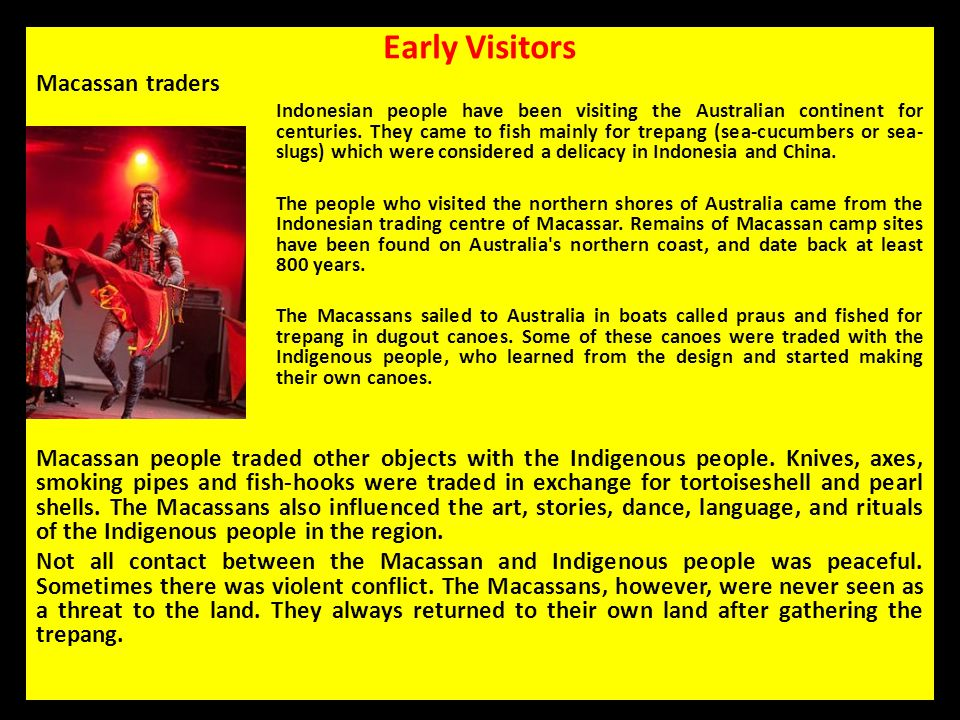 Early Visitors Macassan traders Indonesian people have been visiting the Australian continent for centuries. They came to fish mainly for trepang (sea