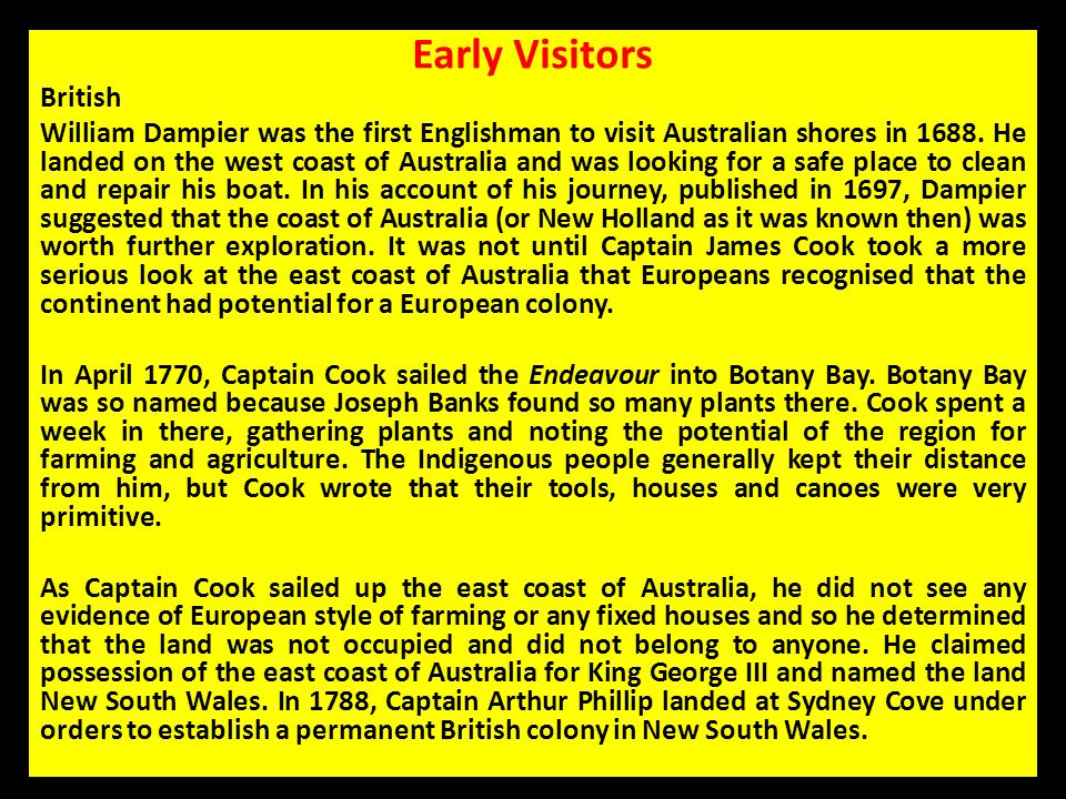 Early Visitors British William Dampier was the first Englishman to visit Australian shores in 1688. He landed on the west coast of Australia and was l