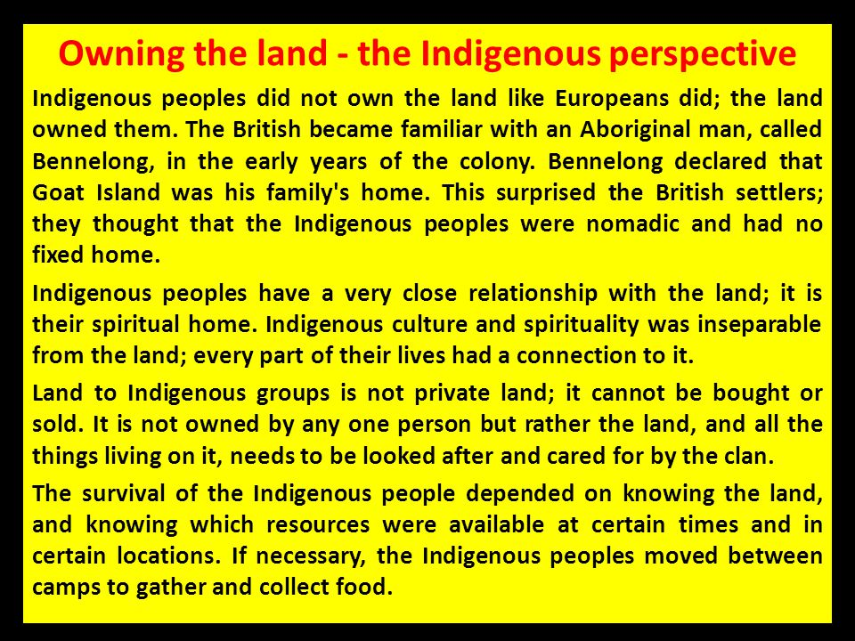 Owning the land - the Indigenous perspective Indigenous peoples did not own the land like Europeans did; the land owned them. The British became famil