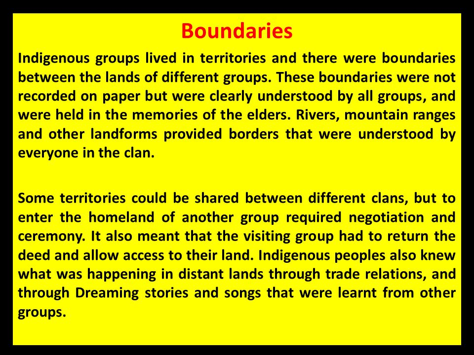 Boundaries Indigenous groups lived in territories and there were boundaries between the lands of different groups. These boundaries were not recorded