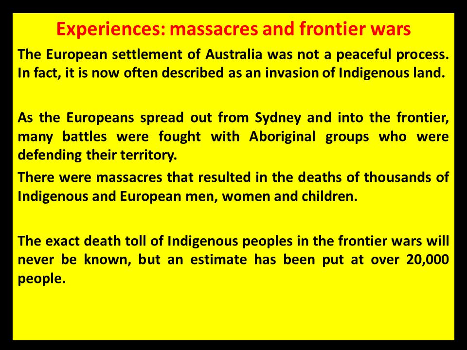Experiences: massacres and frontier wars The European settlement of Australia was not a peaceful process. In fact, it is now often described as an inv