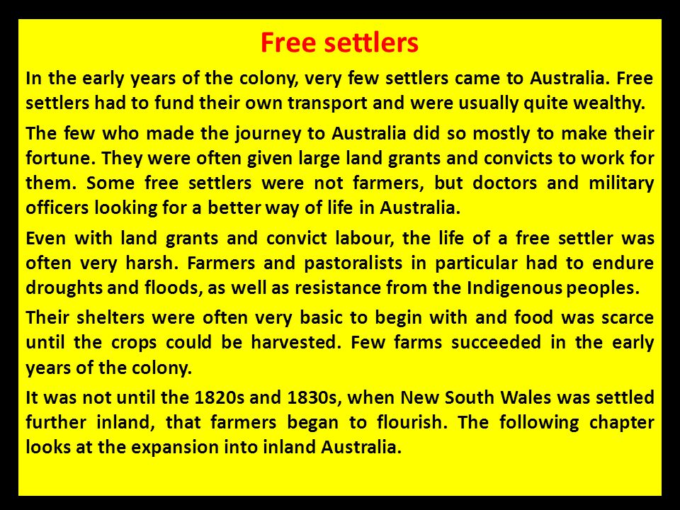 Free settlers In the early years of the colony, very few settlers came to Australia. Free settlers had to fund their own transport and were usually qu
