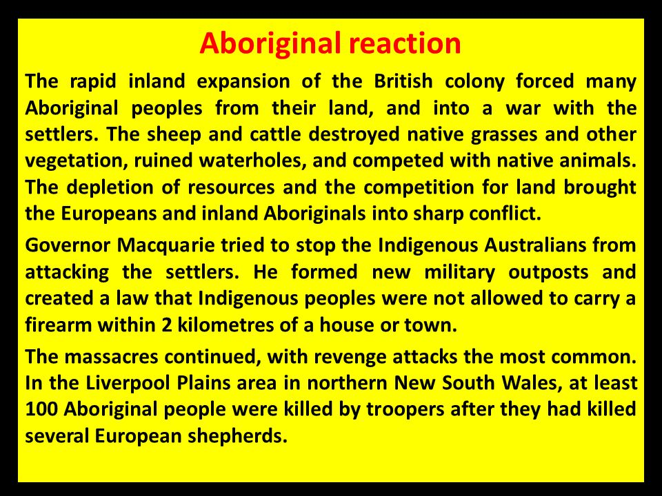 Aboriginal reaction The rapid inland expansion of the British colony forced many Aboriginal peoples from their land, and into a war with the settlers.