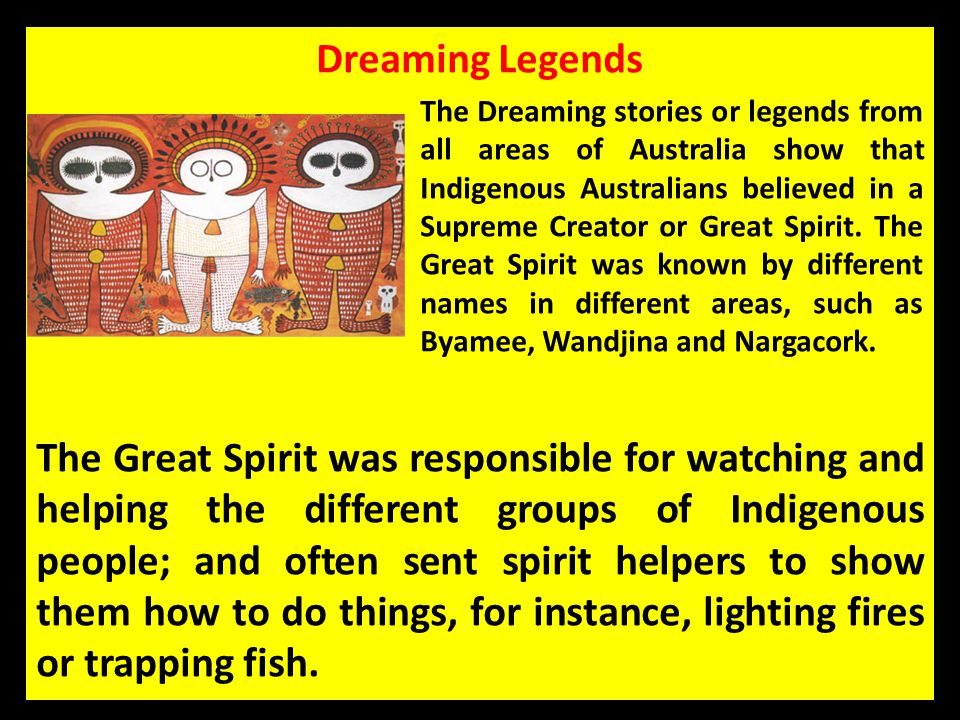Dreaming Legends The Dreaming stories or legends from all areas of Australia show that Indigenous Australians believed in a Supreme Creator or Great S
