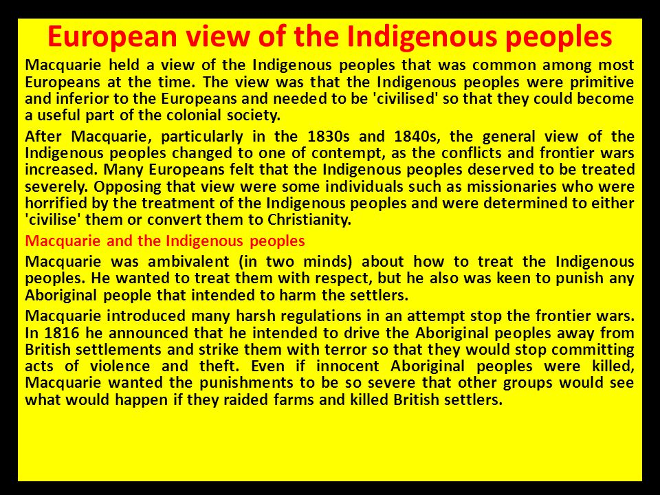 European view of the Indigenous peoples Macquarie held a view of the Indigenous peoples that was common among most Europeans at the time. The view was