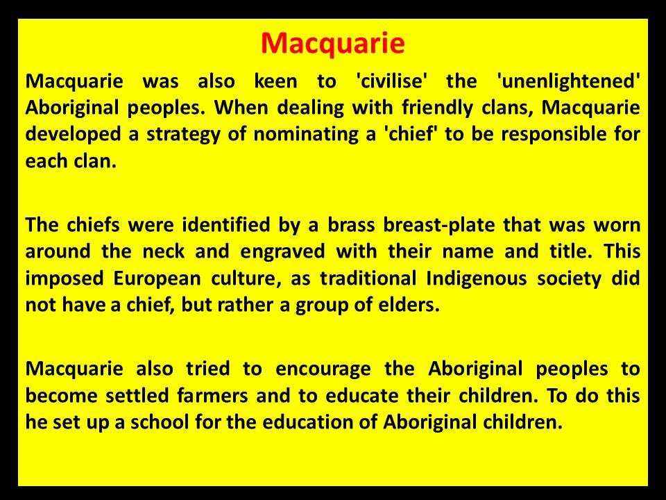 Macquarie Macquarie was also keen to 'civilise' the 'unenlightened' Aboriginal peoples. When dealing with friendly clans, Macquarie developed a strate