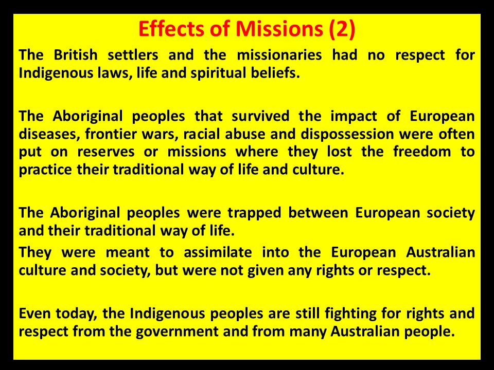 Effects of Missions (2) The British settlers and the missionaries had no respect for Indigenous laws, life and spiritual beliefs. The Aboriginal peopl