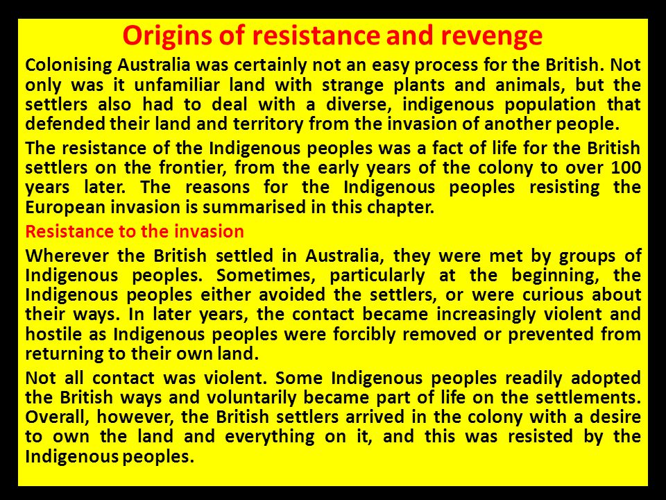 Origins of resistance and revenge Colonising Australia was certainly not an easy process for the British. Not only was it unfamiliar land with strange
