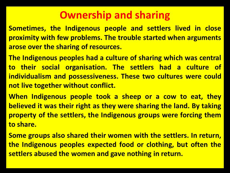Ownership and sharing Sometimes, the Indigenous people and settlers lived in close proximity with few problems. The trouble started when arguments aro