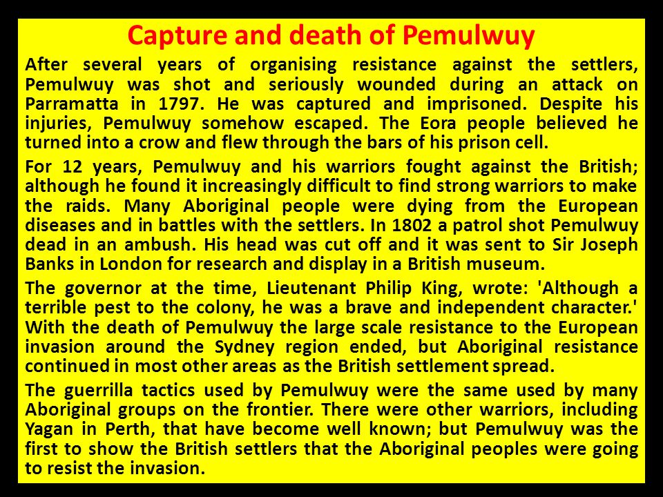 Capture and death of Pemulwuy After several years of organising resistance against the settlers, Pemulwuy was shot and seriously wounded during an att