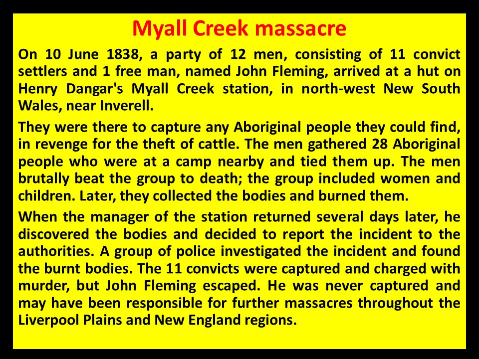 Myall Creek massacre On 10 June 1838, a party of 12 men, consisting of 11 convict settlers and 1 free man, named John Fleming, arrived at a hut on Hen