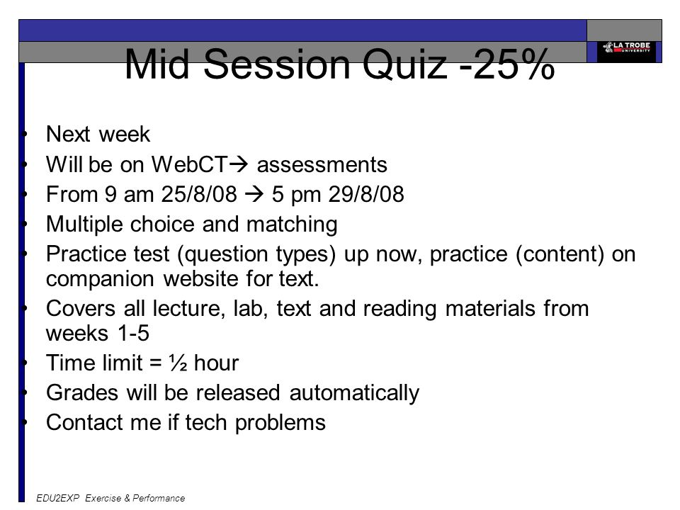 EDU2EXP Exercise & Performance Mid Session Quiz -25% Next week Will be on WebCT  assessments From 9 am 25/8/08  5 pm 29/8/08 Multiple choice and mat