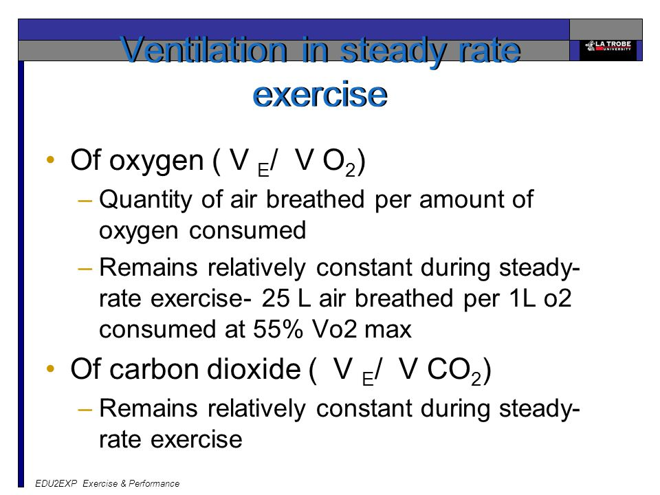 EDU2EXP Exercise & Performance Ventilation in steady rate exercise Of oxygen ( V E / V O 2 ) –Quantity of air breathed per amount of oxygen consumed –