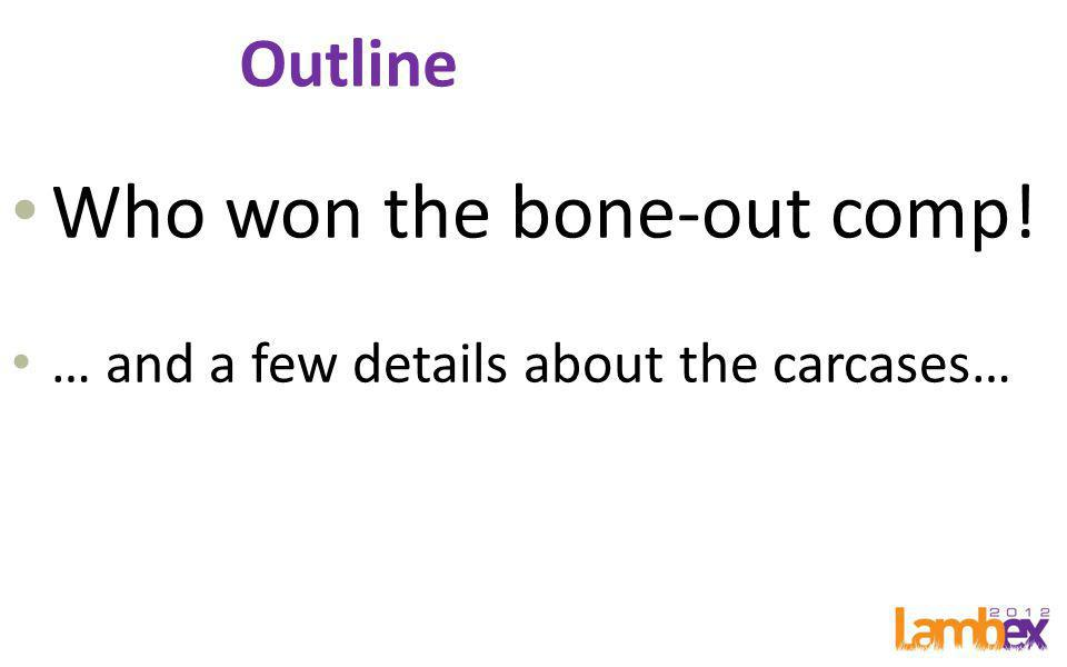 Outline Who won the bone-out comp! … and a few details about the carcases…