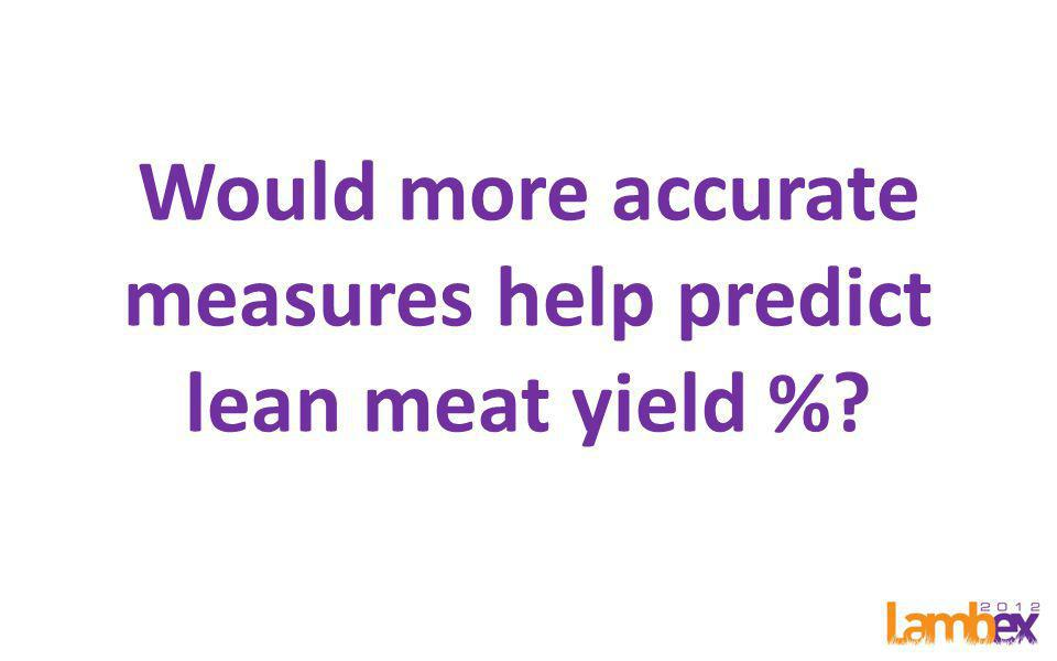 Would more accurate measures help predict lean meat yield %
