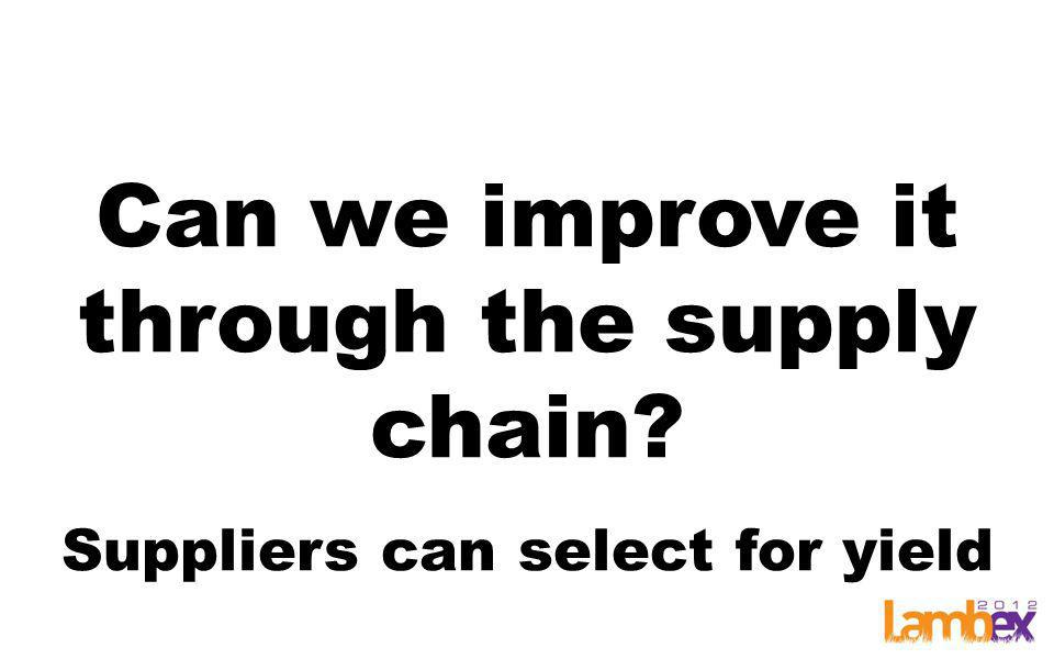 Can we improve it through the supply chain Suppliers can select for yield