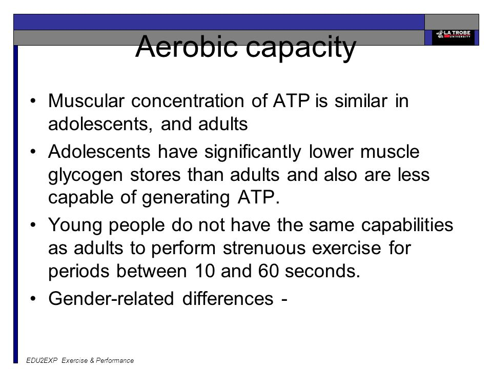 EDU2EXP Exercise & Performance Aerobic capacity Muscular concentration of ATP is similar in adolescents, and adults Adolescents have significantly lower muscle glycogen stores than adults and also are less capable of generating ATP.