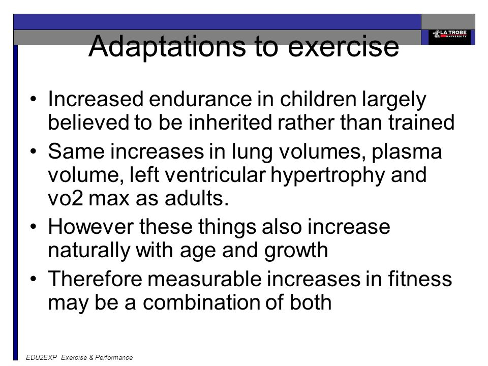 EDU2EXP Exercise & Performance Adaptations to exercise Increased endurance in children largely believed to be inherited rather than trained Same increases in lung volumes, plasma volume, left ventricular hypertrophy and vo2 max as adults.