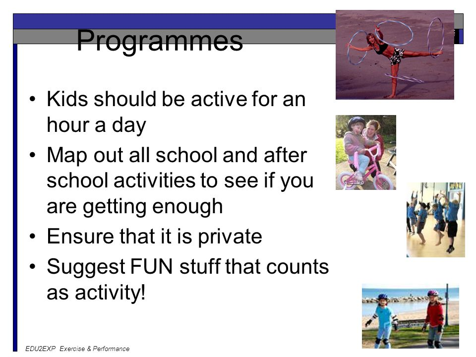 Programmes Kids should be active for an hour a day Map out all school and after school activities to see if you are getting enough Ensure that it is private Suggest FUN stuff that counts as activity!