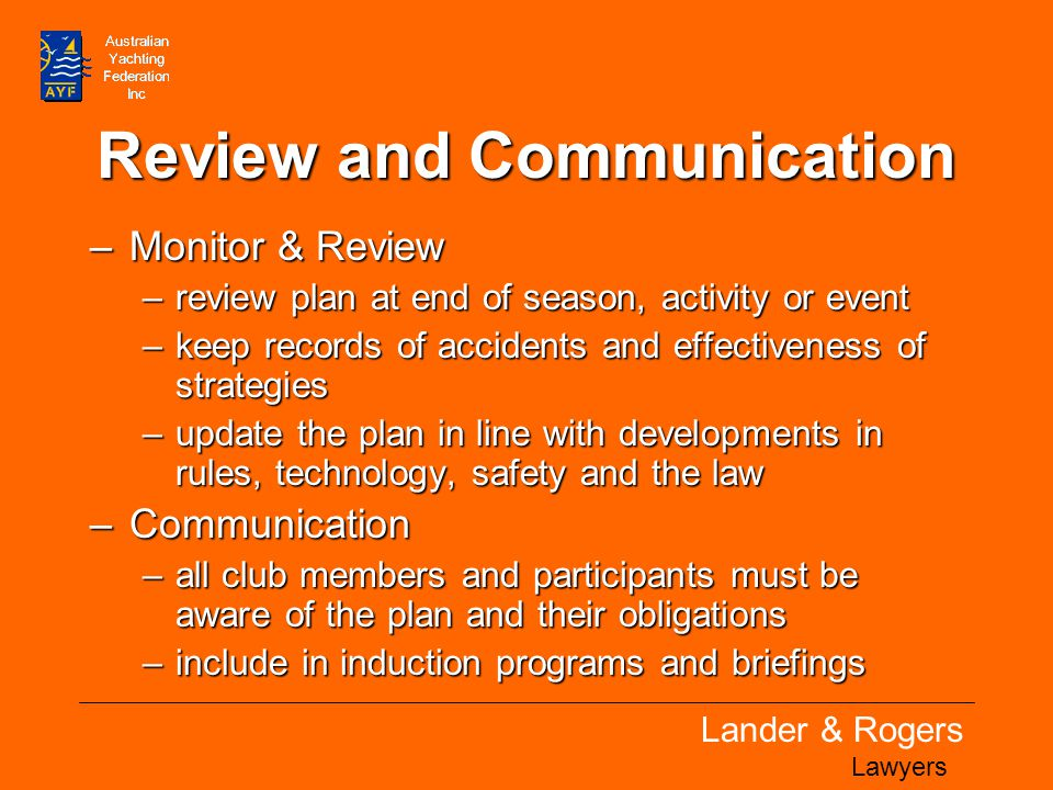 Lander & Rogers Lawyers Review and Communication –Monitor & Review –review plan at end of season, activity or event –keep records of accidents and effectiveness of strategies –update the plan in line with developments in rules, technology, safety and the law –Communication –all club members and participants must be aware of the plan and their obligations –include in induction programs and briefings