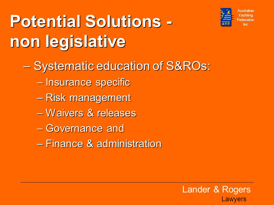 Lander & Rogers Lawyers Potential Solutions - non legislative –Systematic education of S&ROs: –Insurance specific –Risk management –Waivers & releases