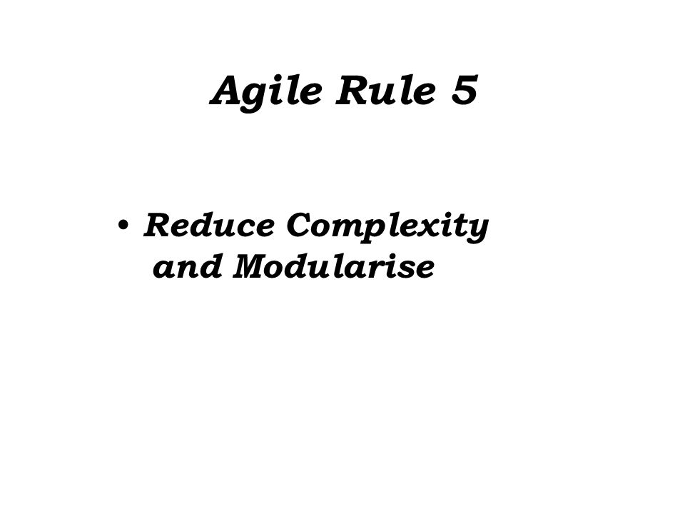 Agile Rule 5 Reduce Complexity and Modularise