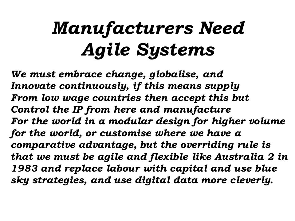 Manufacturers Need Agile Systems We must embrace change, globalise, and Innovate continuously, if this means supply From low wage countries then accept this but Control the IP from here and manufacture For the world in a modular design for higher volume for the world, or customise where we have a comparative advantage, but the overriding rule is that we must be agile and flexible like Australia 2 in 1983 and replace labour with capital and use blue sky strategies, and use digital data more cleverly.